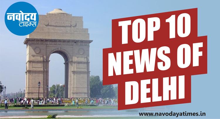 क्लिक कर जानिए सुबह से लेकर शाम तक दिल्ली की 10 बड़ी खबरें