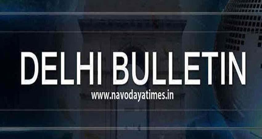 Delhi Bulletin: सिर्फ एक क्लिक में पढ़ें अभी तक की बड़ी खबरें